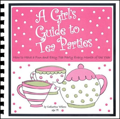 A Girl's Guide to Tea Parties: How to Have a Fun and Easy Tea Party Every Month of the Year  -     By: Katherine Wilson