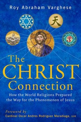 Christ Connection: How the World Religions Prepared the Way for the Phenomenon of Jesus - eBook  -     By: Roy Abraham Varghese