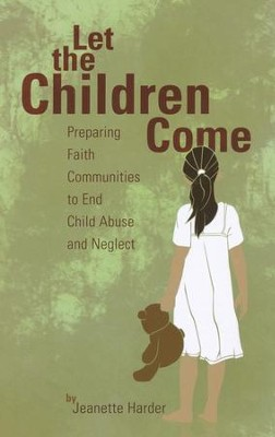 Let the Children Come: Preparing Faith Communities to End Child Abuse and Neglect  -     By: Jeanette Harder