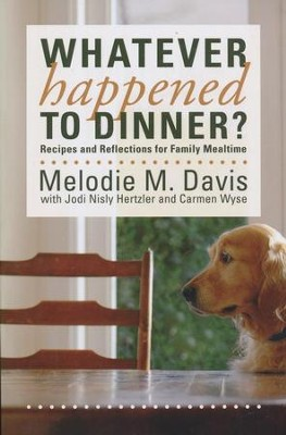 Whatever Happened to Dinner?: Recipes and Reflections for Family Mealtime  -     By: Melodie M. Davis
