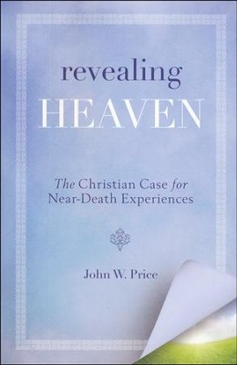 Revealing Heaven: The Christian Case for Near-Death   Experiences  -     By: John Price