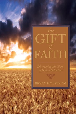 The Gift of Faith: Discovering the Glory of God in Salvation  -     By: Bryan Holstrom