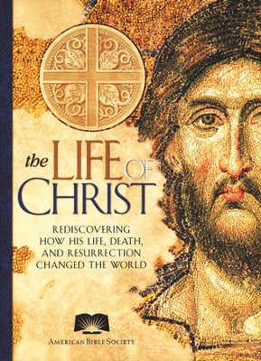 The Life Of Christ: Rediscovering How His Life, Death   and Resurrection Changed The World  -     By: American Bible Society