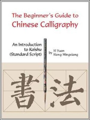 The Beginner's Guide to Chinese Calligraphy: An Introduction to Kaishu (Standard Script)  -     By: Yi Yuan, Xiong Mingxiang, Jiang Yajun