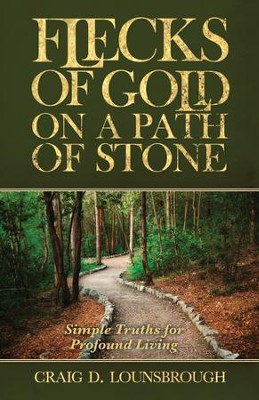 Flecks of Gold on a Path of Stone: Simple Truths for Profound Living  -     By: Craig D. Lounsbrough