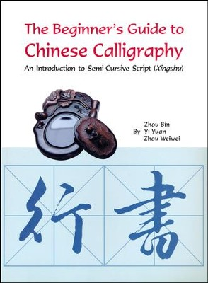 The Beginner's Guide to Chinese Calligraphy Semi-cursive script: An Introduction to Semi-cursive Script Running Script  -     By: Zhou Bin, Yi Yuan, Zhou Weiwei