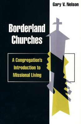 Borderland Churches: A Congregation's Introduction to Missional Living  -     By: Gary V. Nelson