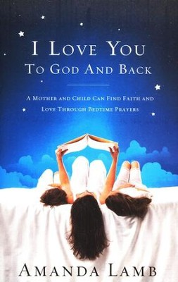 I Love You To God and Back: A Mother and Child Can Find Faith and Love Through Bedtime Prayers  -     By: Amanda Lamb