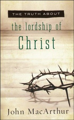 The Truth About the Lordship of Christ   -     By: John MacArthur