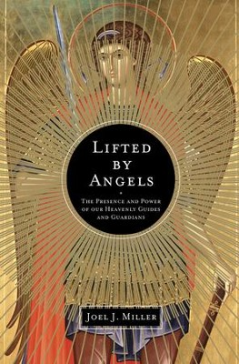 Lifted by Angels: The Presence and Power of Our Heavenly Guides and Guardians  -     By: Joel Miller