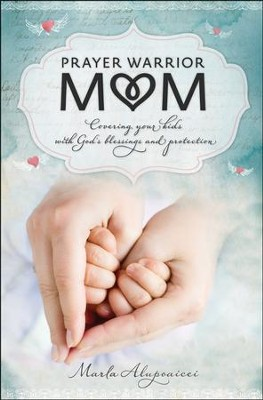 Prayer Warrior Mom: Covering Your Kids with God's Blessings and Protection  -     By: Marla Alupoaicei