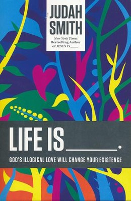 Life Is _____.: God's Illogical Love Will Change Your Existence  -     By: Judah Smith