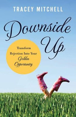 Downside Up: Transform Rejection into Your Golden Opportunity  -     By: Tracey Mitchell