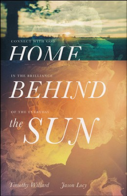 Home Behind the Sun: Connect with God in the Brilliance of the Everyday  -     By: Timothy Willard, Jason Locy