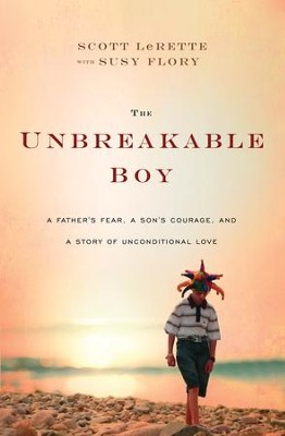The Unbreakable Boy: A Father's Fear, a Son's Courage, and a Story of Unconditional Love  -     By: Scott Michael Lerette, Susy Flory