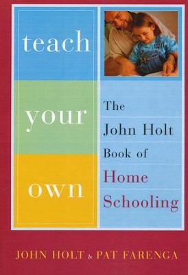 Teach Your Own: The John Holt Book of Homeschooling   -     By: John Holt