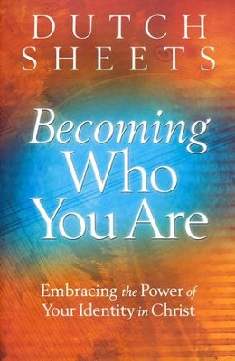 Becoming Who You Are: Embracing the Power of Your Identity in Christ  -     By: Dutch Sheets