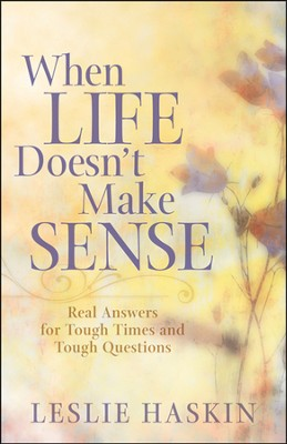 When Life Doesn't Make Sense: Real Answers for Tough Times and Tough Questions  -     By: Leslie Haskin