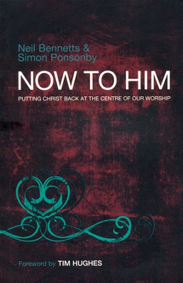 Now to Him: Putting Christ Back at the Centre of Our Worship  -     By: Neil Bennetts, Simon Ponsonby