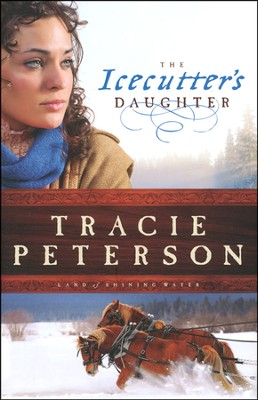 The Icecutter's Daughter, Land of Shining Water Series #1   -     By: Tracie Peterson