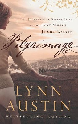 Pilgrimage: My Journey to a Deeper Faith in the Land Where Jesus Walked  -     By: Lynn Austin