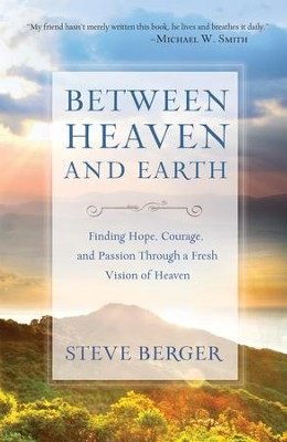 Between Heaven and Earth: Finding Hope, Courage, and Passion Through a Fresh Vision of Heaven  -     By: Steve Berger