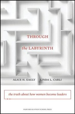 Through the Labyrinth: The Truth about How Women Become Leaders  -     By: Alice H. Eagly, Linda Carli