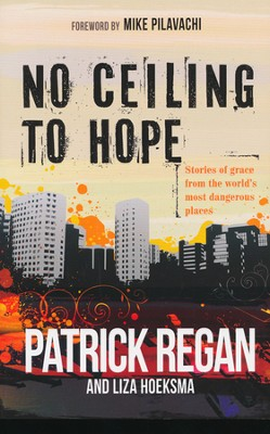 No Ceiling to Hope: Stories of Grace in Action in the World's Most Dangerous Places  -     By: Patrick Regan, Liza Hoeksma