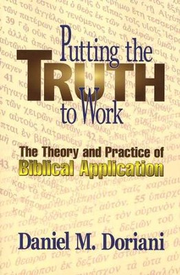 Putting the Truth to Work: The Theory and Practice of Biblical Application  -     By: Daniel M. Doriani