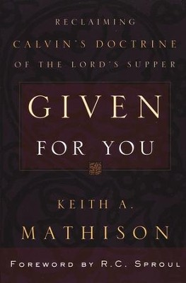 Given For You: Reclaiming Calvin's Doctrine of the Lord's Supper  -     By: Keith A. Mathison