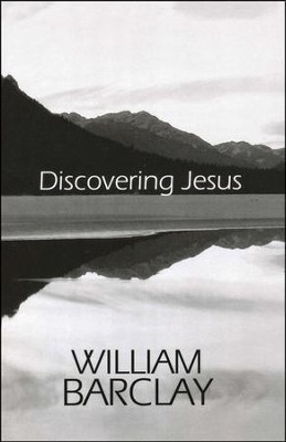 Discovering Jesus                            -     Edited By: Lance Wubbels     By: William Barclay