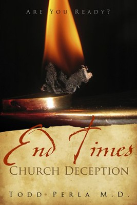 End Times Church Deception: Are You Ready?  -     By: Todd Perla M.D.