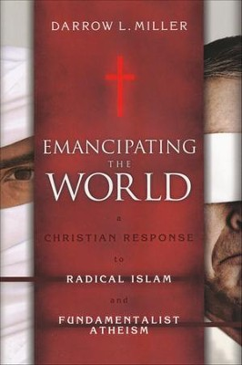 Emancipating the World: A Christian Response to Radical Islam and Fundamentalist Atheism  -     By: Darrow Miller