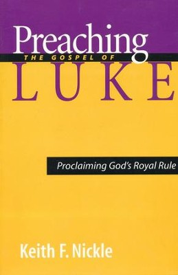 Preaching the Gospel of Luke: Proclaiming God's Royal Rule  -     By: Keith F. Nickle
