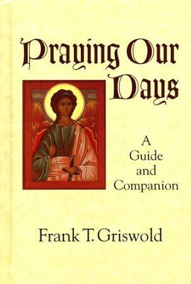 Praying Our Days: A Guide and Companion  -     By: Frank T. Griswold III