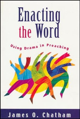 Enacting the Word: Using Drama in Preaching  -     By: James O. Chatham