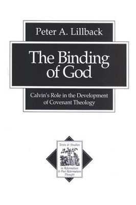 The Binding of God: Calvin's Role in the Development of Covenant Theology  -     By: Peter A. Lillback