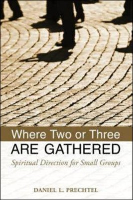Where Two or Three Are Gathered: Spiritual Direction and Small Groups  -     By: Daniel L. Prechtel