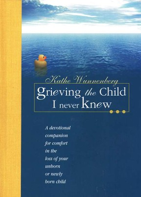 Grieving the Child I Never Knew: A Devotional Companion for Comfort in the Loss of Your Unborn or Newly Born  -     By: Kathe Wunnenberg