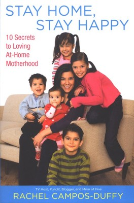Stay Home, Stay Happy: 10 Secrets to Loving At-Home Motherhood  -     By: Rachel Campos-Duffy