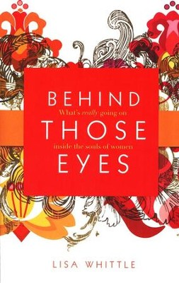 Behind Those Eyes: What's Really Going on Inside the Souls of Women  -     By: Lisa Whittle
