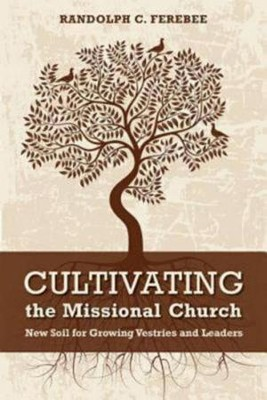 Cultivating the Missional Church: New Soil for Growing Vestries and Leaders  -     By: Randolph C. Ferebee