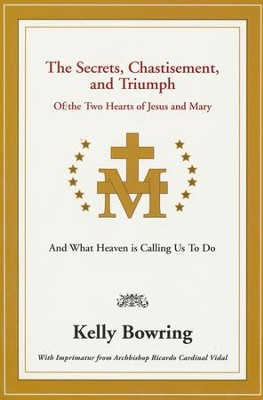 Secrets, Chastisement, and Triumph of the Two Hearts of Jesus and Mary: And What Heaven Is Calling Us to Do  -     By: Kelly Bowring
