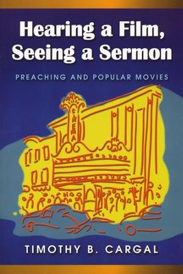 Hearing a Film, Seeing a Sermon: Preaching and Popular Movies  -     By: Timothy B. Cargal