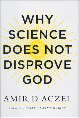 Why Science Does Not Disprove God  -     By: Amir Aczel