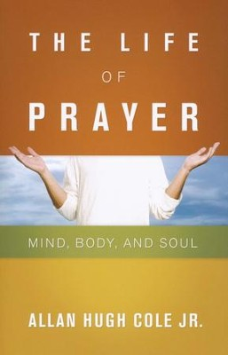 The Life of Prayer: Mind, Body, and Soul  -     By: Allan Hugh Cole Jr.