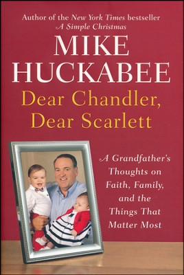 Dear Chandler, Dear Scarlett: A Grandfather's Thoughts on Faith, Family, and the Things That Matter Most  -     By: Mike Huckabee
