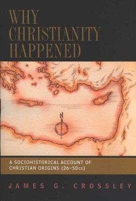 Why Christianity Happened: A Sociohistorical Account of Christian Origins (26-50 CE)  -     By: James G. Crossley