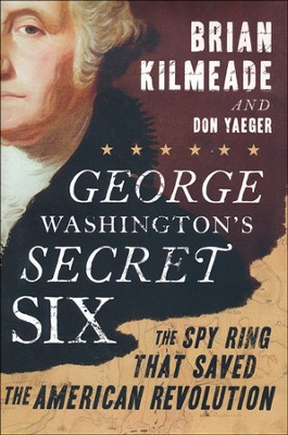 George Washington's Secret Six: The Spy Ring that   Saved the American Revolution  -     By: Brian Kilmeade, Don Yaeger