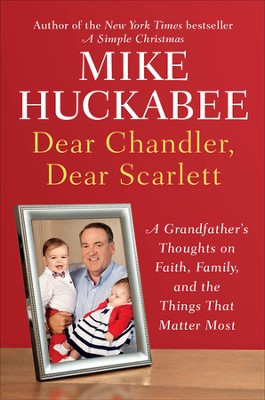 Dear Chandler, Dear Scarlet: A Grandfather's Thoughts on Faith, Family, and the Things That Matter Most  -     By: Mike Huckabee